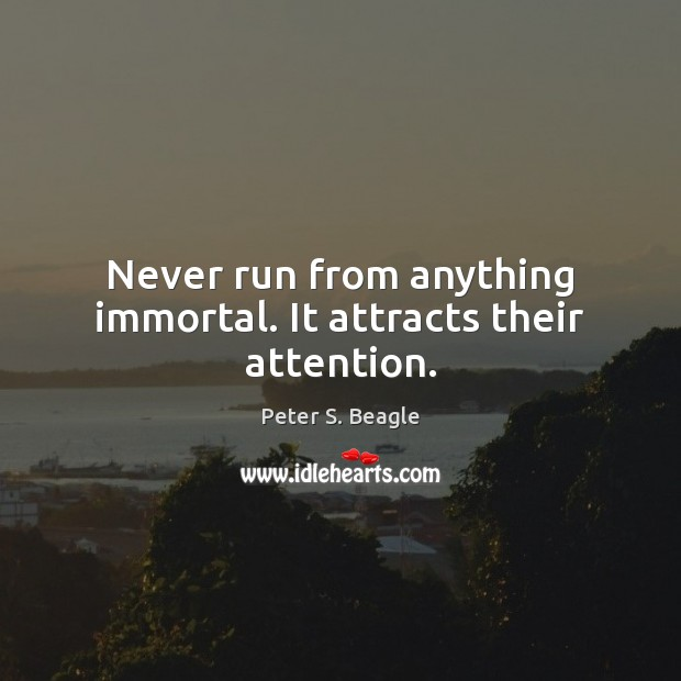 Never run from anything immortal. It attracts their attention. Image