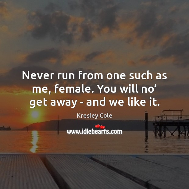 Never run from one such as me, female. You will no' get away – and we like it. Kresley Cole Picture Quote