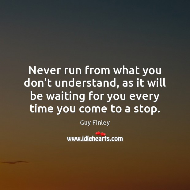 Never run from what you don't understand, as it will be waiting Guy Finley Picture Quote