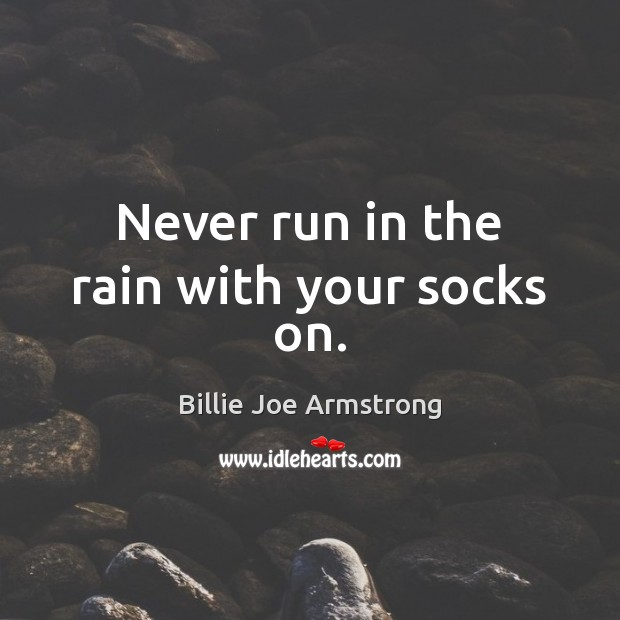 Never run in the rain with your socks on. Billie Joe Armstrong Picture Quote