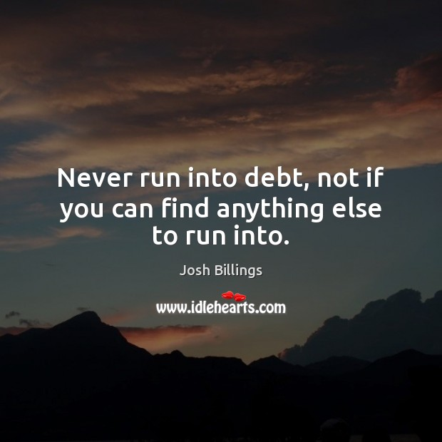 Never run into debt, not if you can find anything else to run into. Image