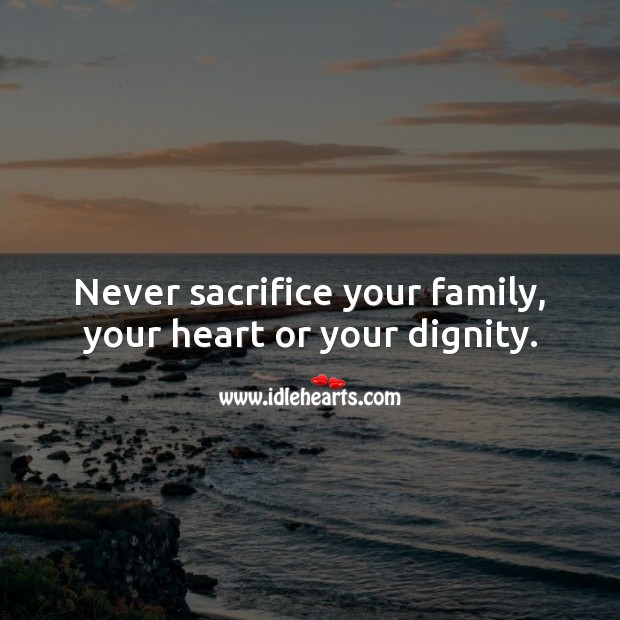 Image, Never sacrifice your family, your heart or your dignity.