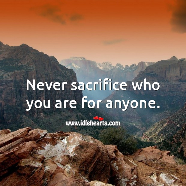 Never sacrifice who you are for anyone. Image