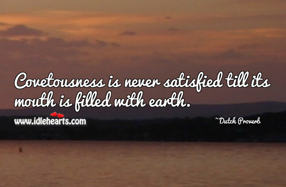 Covetousness is never satisfied till its mouth is filled with earth. Dutch Proverbs Image