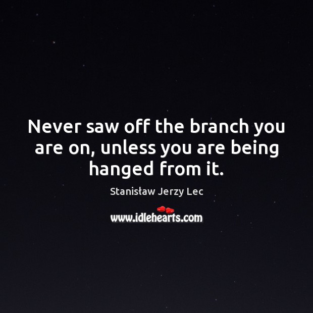 Never saw off the branch you are on, unless you are being hanged from it. Stanisław Jerzy Lec Picture Quote