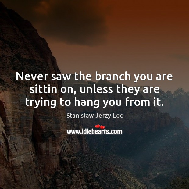 Never saw the branch you are sittin on, unless they are trying to hang you from it. Stanisław Jerzy Lec Picture Quote