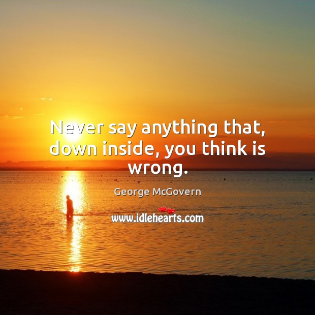 Never say anything that, down inside, you think is wrong. George McGovern Picture Quote