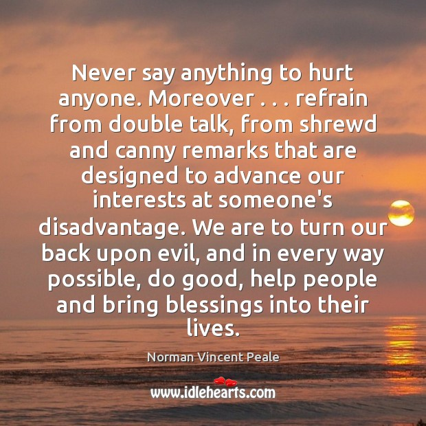 Never say anything to hurt anyone. Moreover . . . refrain from double talk, from Image