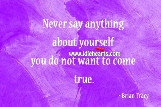 Never say anything about yourself you do not want to come true. Image