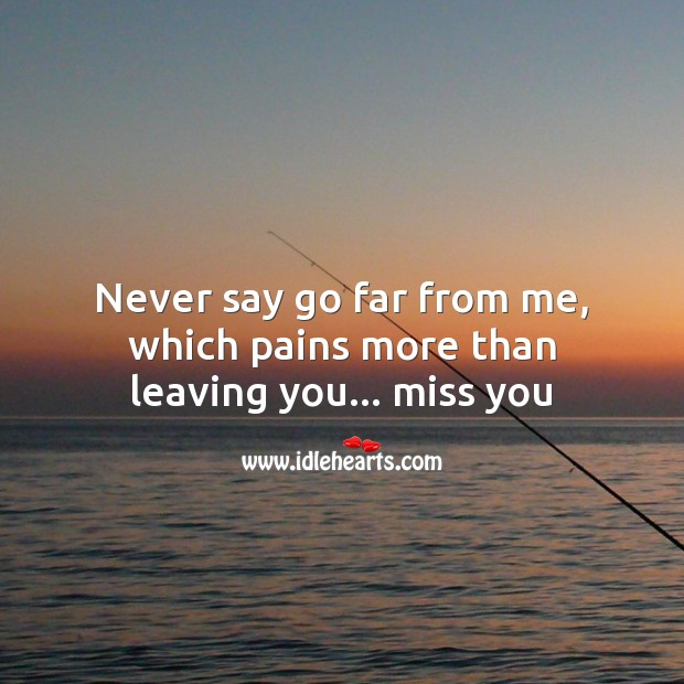 Never say go far from me, which pains more than leaving you… Miss you Missing You Messages Image