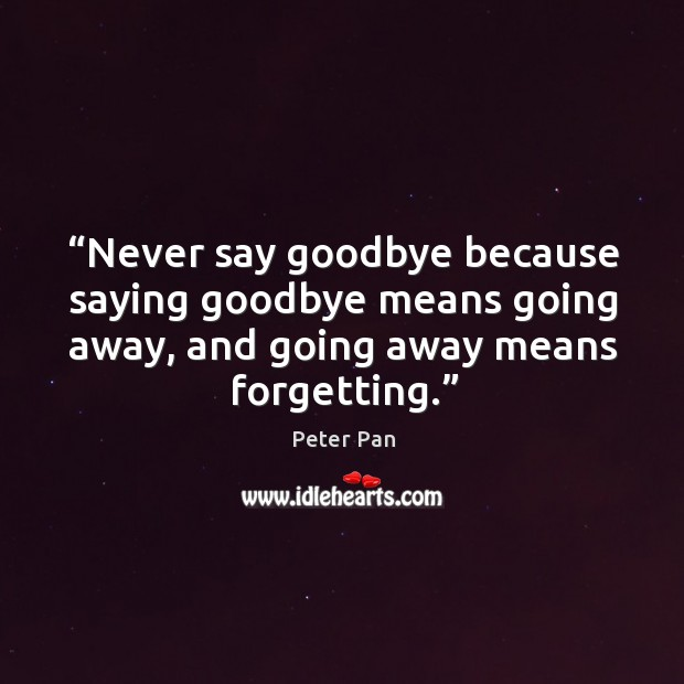 Never say goodbye because saying goodbye means going away, and going away means forgetting. Image