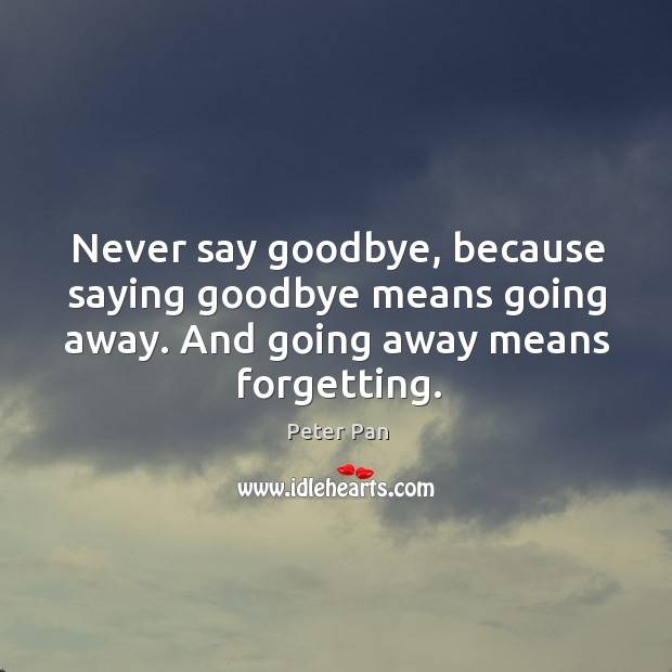 Never say goodbye, because saying goodbye means going away. Image