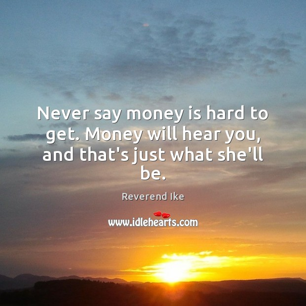 Image, Never say money is hard to get. Money will hear you, and that's just what she'll be.