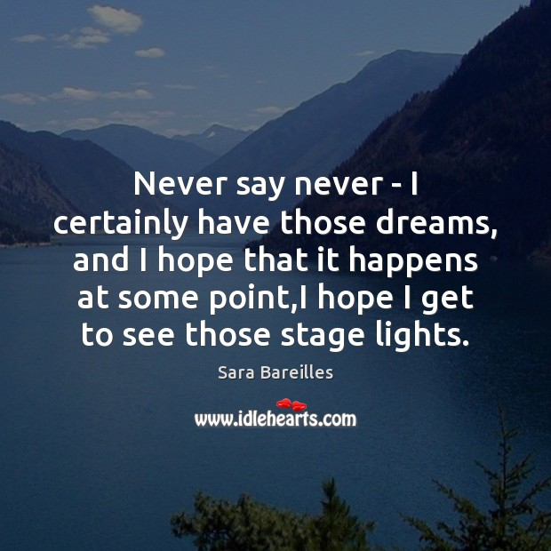 Never say never – I certainly have those dreams, and I hope Sara Bareilles Picture Quote