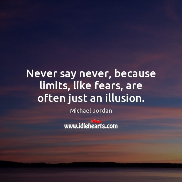 Image, Never say never, because limits, like fears, are often just an illusion.