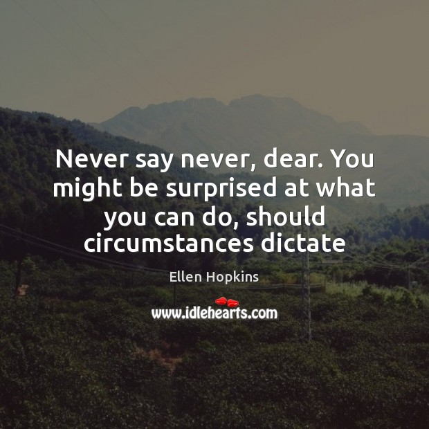 Never say never, dear. You might be surprised at what you can Image