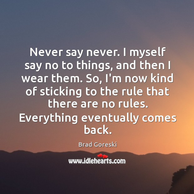 Never say never. I myself say no to things, and then I Brad Goreski Picture Quote