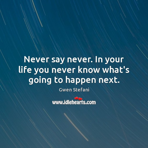 Never say never. In your life you never know what's going to happen next. Gwen Stefani Picture Quote