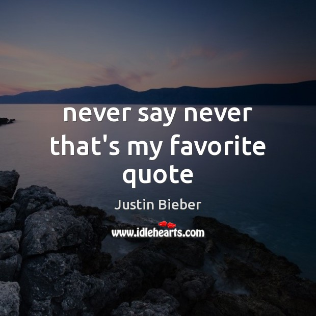 Never say never that's my favorite quote Justin Bieber Picture Quote