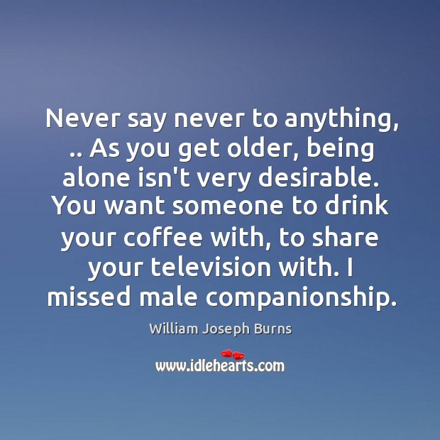 Never say never to anything, .. As you get older, being alone isn't Image