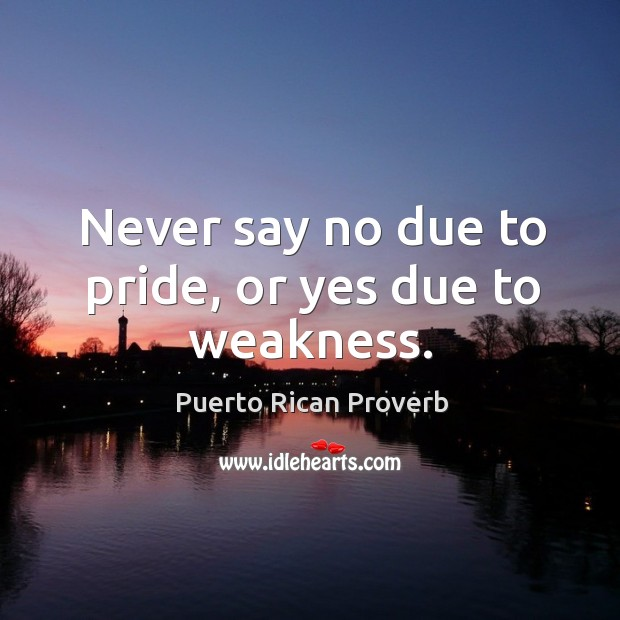 Never say no due to pride, or yes due to weakness. Puerto Rican Proverbs Image