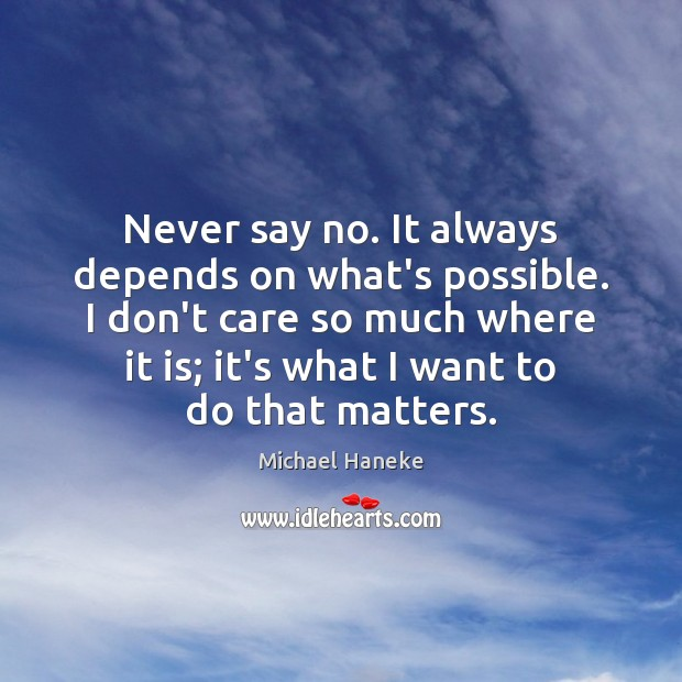 Image, Never say no. It always depends on what's possible. I don't care