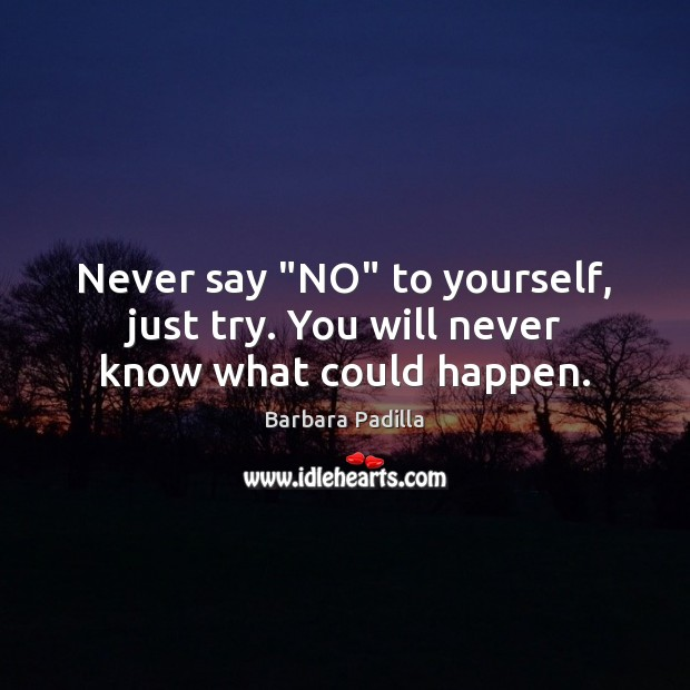 "Image, Never say ""NO"" to yourself, just try. You will never know what could happen."