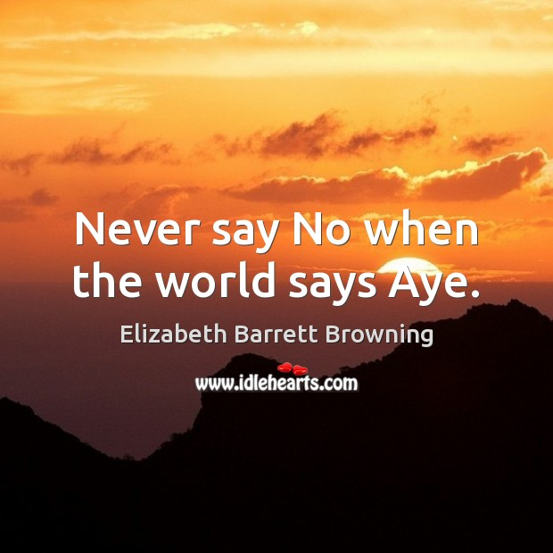 Never say No when the world says Aye. Image