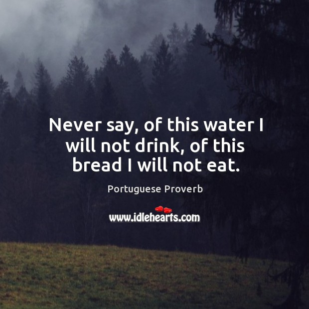 Image, Never say, of this water I will not drink, of this bread I will not eat.