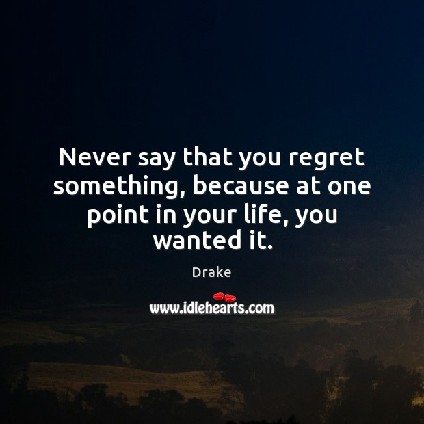 Never say that you regret something, because at one point in your life, you wanted it. Image