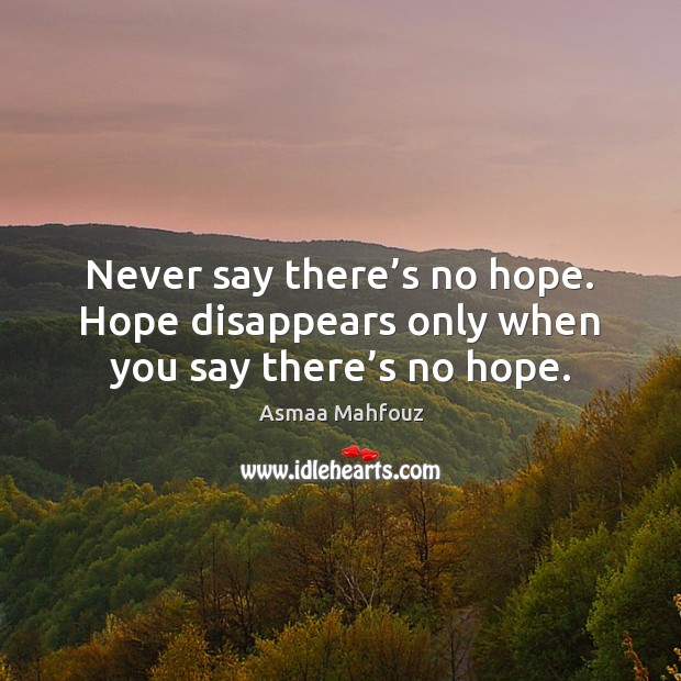 Image, Never say there's no hope. Hope disappears only when you say there's no hope.