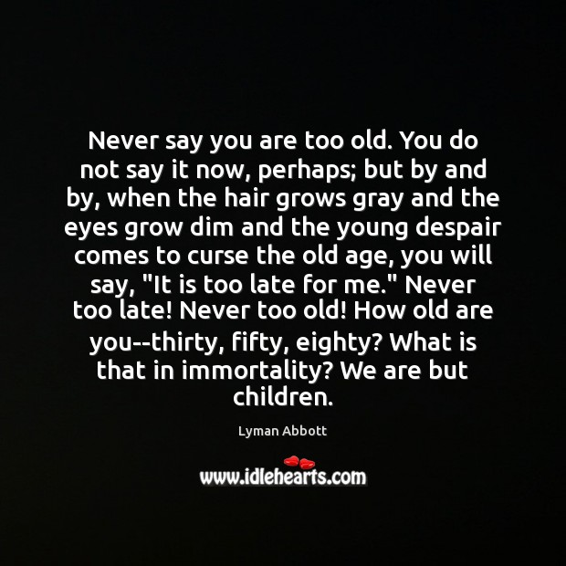 Image, Never say you are too old. You do not say it now,