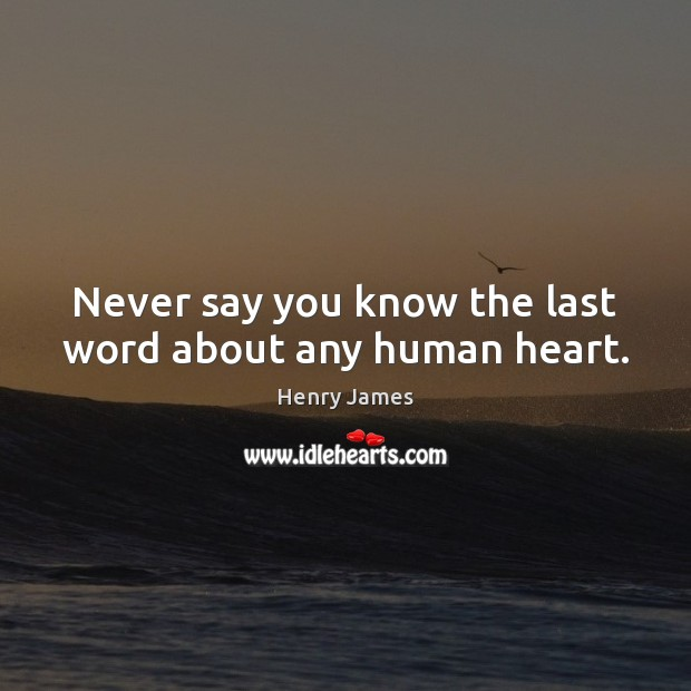 Never say you know the last word about any human heart. Henry James Picture Quote