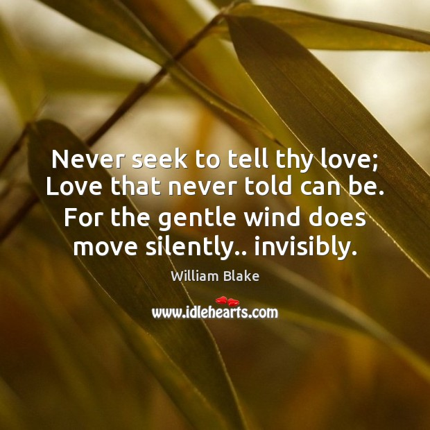 Never seek to tell thy love; Love that never told can be. William Blake Picture Quote