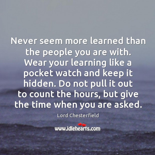 Never seem more learned than the people you are with. Image