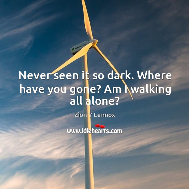 Never seen it so dark. Where have you gone? am I walking all alone? Image