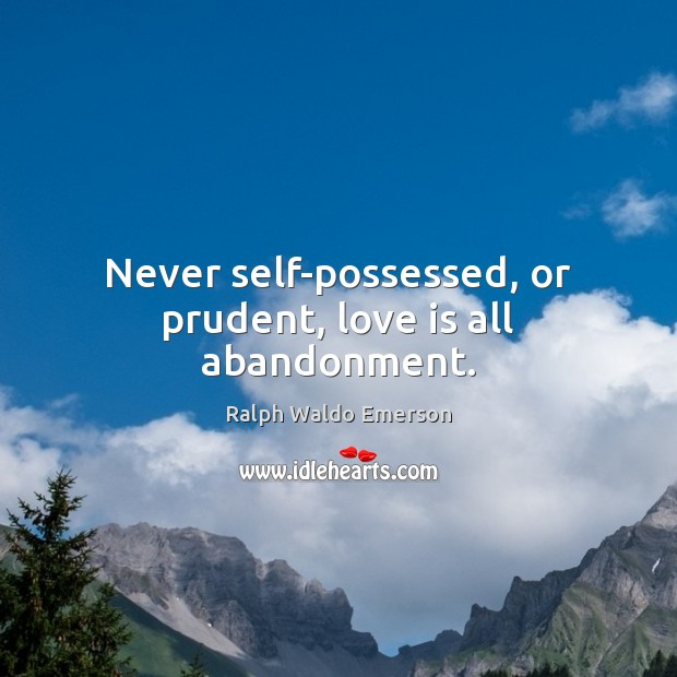 Image, Never self-possessed, or prudent, love is all abandonment.