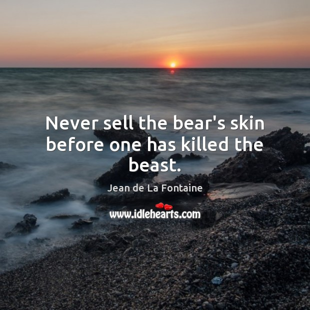 Never sell the bear's skin before one has killed the beast. Jean de La Fontaine Picture Quote