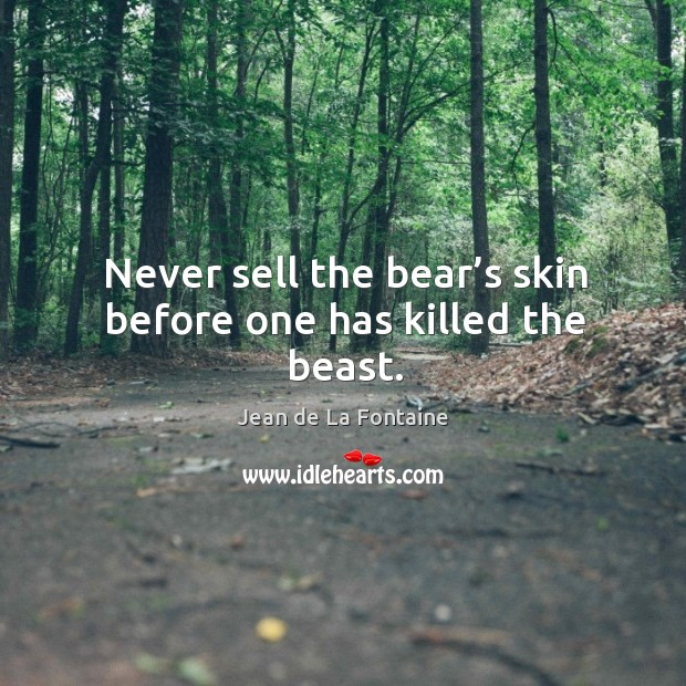 Never sell the bear's skin before one has killed the beast. Image