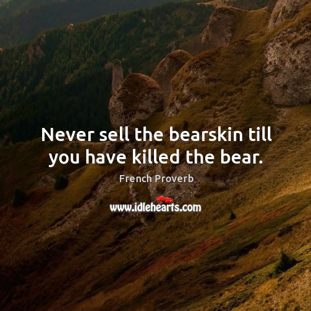Image, Never sell the bearskin till you have killed the bear.