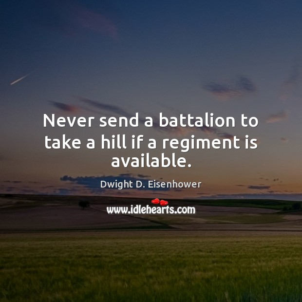 Image, Never send a battalion to take a hill if a regiment is available.