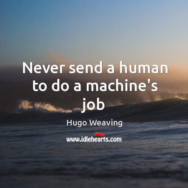 Never send a human to do a machine's job Hugo Weaving Picture Quote