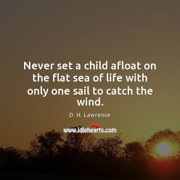Never set a child afloat on the flat sea of life with only one sail to catch the wind. Image