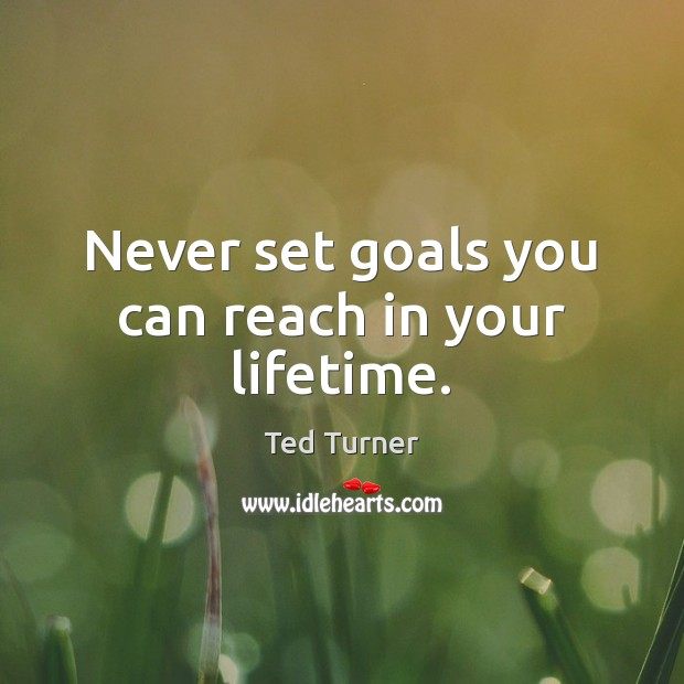 Never set goals you can reach in your lifetime. Ted Turner Picture Quote