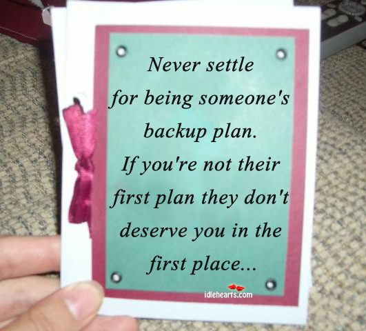 Never Settle For Being Someone's Backup Plan….