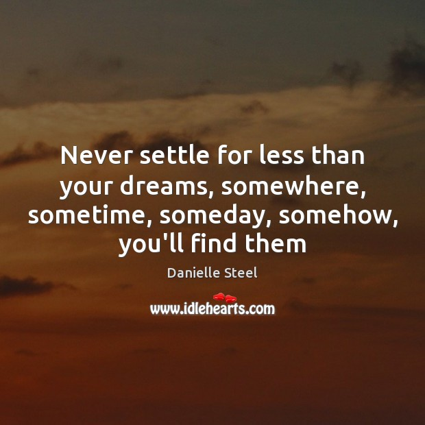 Never settle for less than your dreams, somewhere, sometime, someday, somehow, you'll Danielle Steel Picture Quote