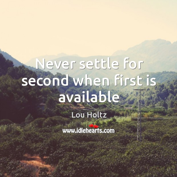 Never settle for second when first is available Lou Holtz Picture Quote