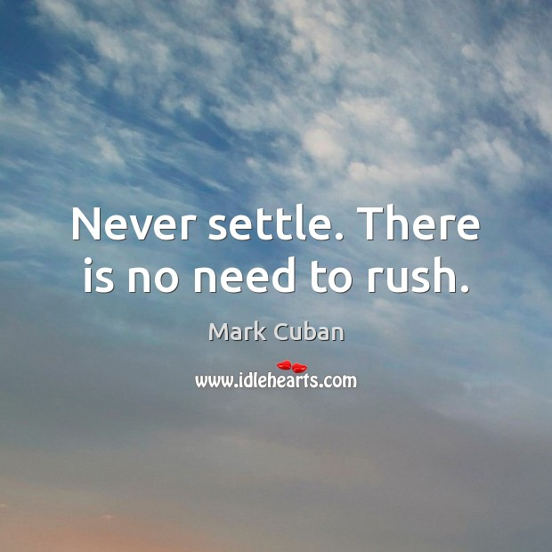 Never settle. There is no need to rush. Image