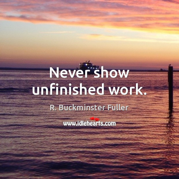 Never show unfinished work. R. Buckminster Fuller Picture Quote