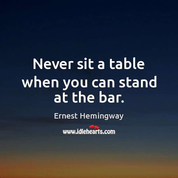 Never sit a table when you can stand at the bar. Image